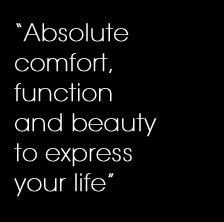 'Absolute comfort, function and beauty to express your life'